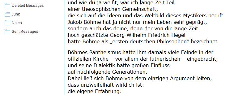 """und wie du ja weißt, war ich lange Zeit Teil einer theosophischen Gemeinschaft, die sich auf die Ideen und das Weltbild dieses Mystikers beruft. Jakob Böhme hat ja nicht nur mein Leben sehr geprägt, sondern auch das deine, denn der von dir lange Zeit hoch geschätzte Georg Wilhelm Friedrich Hegel hatte Böhme als """"ersten deutschen Philosophen"""" bezeichnet. Böhmes Pantheismus hatte ihm damals viele Feinde in der offiziellen Kirche – vor allem der lutherischen – eingebracht, und seine Dialektik hatte großen Einfluss auf nachfolgende Generationen. Dabei ließ sich Böhme von dem einzigen Argument leiten, dass unzweifelhaft wirklich ist: die eigene Erfahrung."""